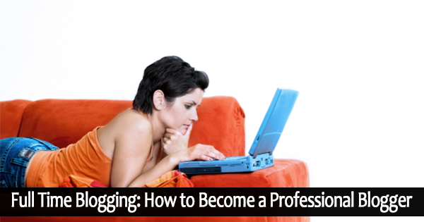 Full Time blogging How to Become Professional Blogger